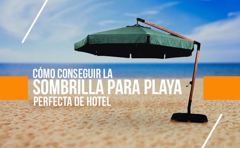 Cómo Conseguir la Sombrilla para Playa Perfecta de Hotel